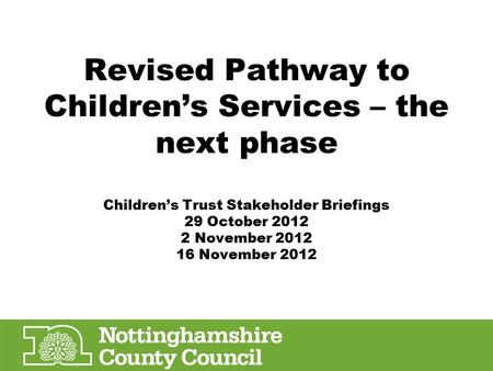 Revised Pathway to Children's Services – the next phase Children's Trust Stakeholder Briefings 29 October 2012 2 November 2012 16 November 2012.