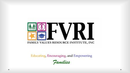 Educating, Encouraging, and Empowering Families. Family Values Resource Institute, Inc. (FVRI) is a organization that provides educational and counseling.