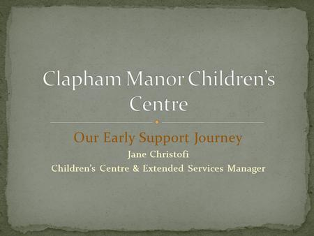 Our Early Support Journey Jane Christofi Children's Centre & Extended Services Manager.