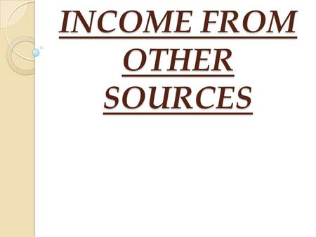 INCOME FROM OTHER SOURCES. BASIS OF CHARGE [Sec 56(1)] An income shall be chargeable to income tax under the head INCOME FROM OTHER SOURCES if: Such income.