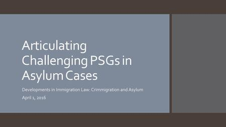 Articulating Challenging PSGs in Asylum Cases Developments in Immigration Law: Crimmigration and Asylum April 1, 2016.
