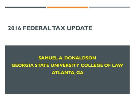 2016 FEDERAL TAX UPDATE SAMUEL A. DONALDSON GEORGIA STATE UNIVERSITY COLLEGE OF LAW ATLANTA, GA.