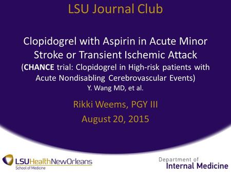 LSU Journal Club Clopidogrel with Aspirin in Acute Minor Stroke or Transient Ischemic Attack (CHANCE trial: Clopidogrel in High-risk patients with Acute.