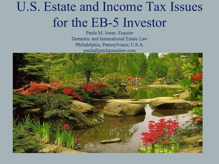 U.S. Estate and Income Tax Issues for the EB-5 Investor Paula M. Jones, Esquire Domestic and International Estate Law Philadelphia, Pennsylvania, U.S.A.