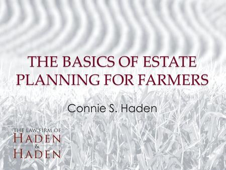 THE BASICS OF ESTATE PLANNING FOR FARMERS Connie S. Haden.