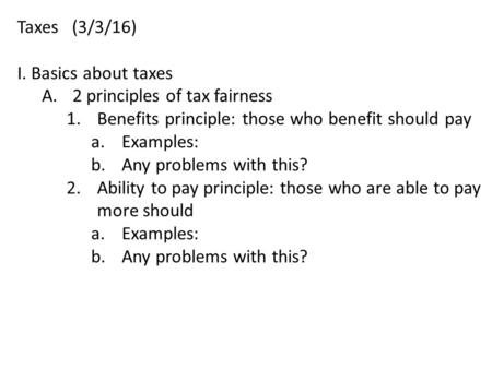 Taxes (3/3/16) I. Basics about taxes A.2 principles of tax fairness 1.Benefits principle: those who benefit should pay a.Examples: b.Any problems with.