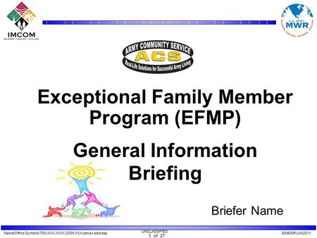 Name/Office Symbol/(703) XXX-XXXX (DSN XXX)/email address300800RJUN2011 UNCLASSIFIED 1 of 27 Exceptional Family Member Program (EFMP) General Information.
