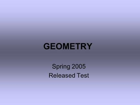 GEOMETRY Spring 2005 Released Test. 1.The measures of some angles are given in the figure. What is the value of x? 1.65 2.70 3.80 4.85.
