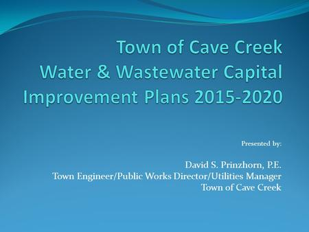 Presented by: David S. Prinzhorn, P.E. Town Engineer/Public Works Director/Utilities Manager Town of Cave Creek.