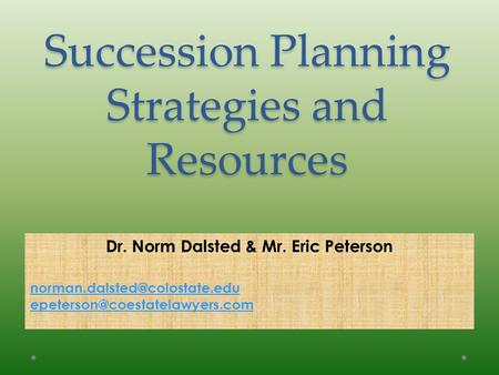 Succession Planning Strategies and Resources Dr. Norm Dalsted & Mr. Eric Peterson