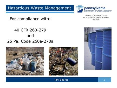 Hazardous Waste Management PPT-048-01 1 For compliance with: 40 CFR 260-279 and 25 Pa. Code 260a-270a Bureau of Workers' Comp PA Training for Health &
