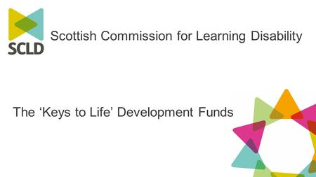 Scottish Commission for Learning Disability The 'Keys to Life' Development Funds.