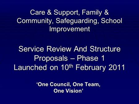 Care & Support, Family & Community, Safeguarding, School Improvement Service Review And Structure Proposals – Phase 1 Launched on 10 th February 2011 'One.