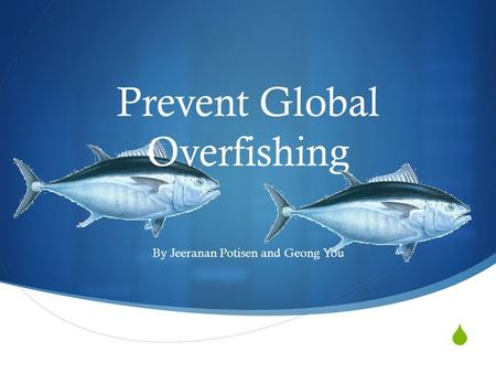  Prevent Global Overfishing By Jeeranan Potisen and Geong You.