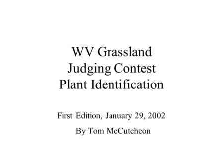 WV Grassland Judging Contest Plant Identification First Edition, January 29, 2002 By Tom McCutcheon.