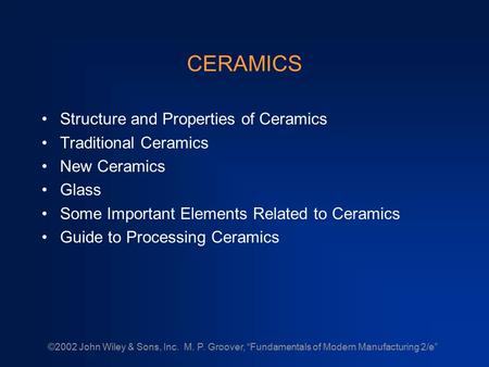 "©2002 John Wiley & Sons, Inc. M. P. Groover, ""Fundamentals of Modern Manufacturing 2/e"" CERAMICS Structure and Properties of Ceramics Traditional Ceramics."