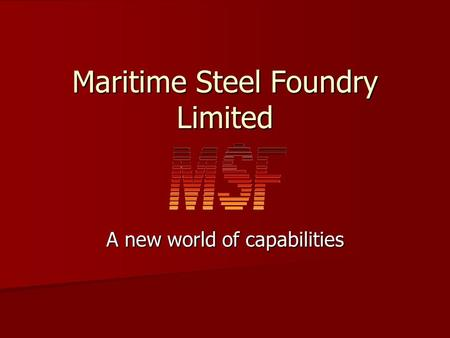 Maritime Steel Foundry Limited A new world of capabilities.