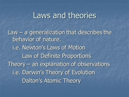 Laws and theories Law – a generalization that describes the behavior of nature. i.e. Newton's Laws of Motion Law of Definite Proportions Law of Definite.