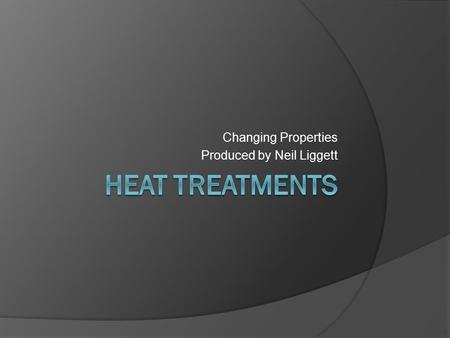 Changing Properties Produced by Neil Liggett. Heat Treatments Heat Treatment is carried out to give a material the desirable properties, both mechanical.