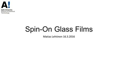 Spin-On Glass Films Matias Lehtinen 16.3.2016. Spin-On Glass technology, SiO 2 A so called sol-gel process SiO2 compunds most commonly used with semiconductors.