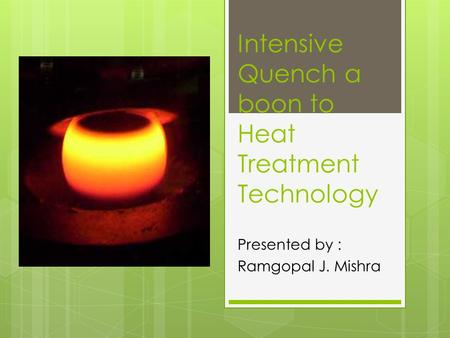 Intensive Quench a boon to Heat Treatment Technology Presented by : Ramgopal J. Mishra.