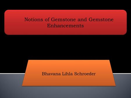 Notions of Gemstone and Gemstone Enhancements Bhavana Lihla Schroeder.