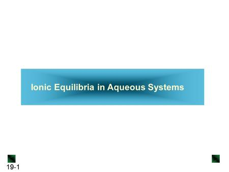 19-1 Ionic Equilibria in Aqueous Systems. 19-2 Ionic Equilibria in Aqueous Systems 19.1 Equilibria of Acid-Base Buffers 19.2 Acid-Base Titration Curves.