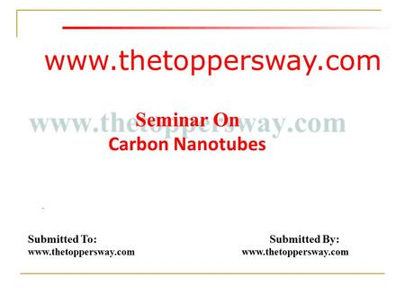 Www.thetoppersway.com Submitted To: Submitted By: www.thetoppersway.com Seminar On Carbon Nanotubes.