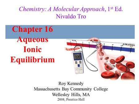 Chapter 16 Aqueous Ionic Equilibrium 2008, Prentice Hall Chemistry: A Molecular Approach, 1 st Ed. Nivaldo Tro Roy Kennedy Massachusetts Bay Community.