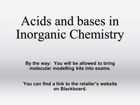 Acids and bases in Inorganic Chemistry By the way: You will be allowed to bring molecular modelling kits into exams. You can find a link to the retailer's.