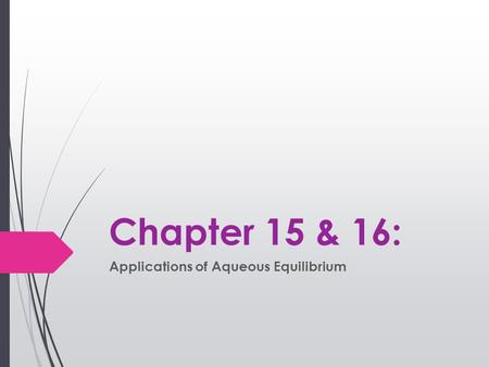 Chapter 15 & 16: Applications of Aqueous Equilibrium.