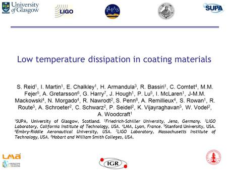 Low temperature dissipation in coating materials S. Reid 1, I. Martin 1, E. Chalkley 1, H. Armandula 3, R. Bassiri 1, C. Comtet 4, M.M. Fejer 5, A. Gretarsson.