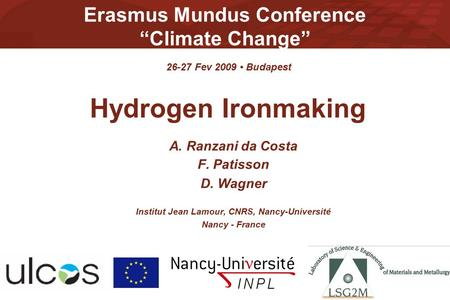 "Erasmus Mundus Conference ""Climate Change"" Hydrogen Ironmaking A. Ranzani da Costa F. Patisson D. Wagner Institut Jean Lamour, CNRS, Nancy-Université Nancy."