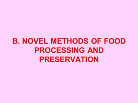 B. NOVEL METHODS <strong>OF</strong> FOOD PROCESSING AND PRESERVATION.