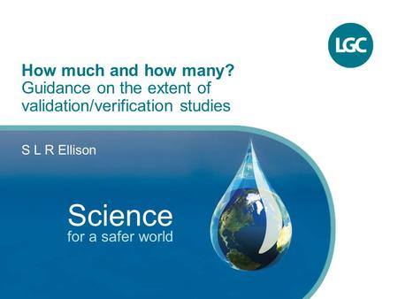 1 How much and how many? Guidance on the extent of validation/verification studies S L R Ellison Science for a safer world.