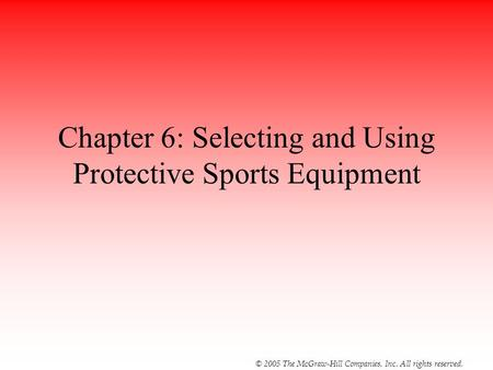 © 2005 The McGraw-Hill Companies, Inc. All rights reserved. Chapter 6: Selecting and Using Protective Sports Equipment.