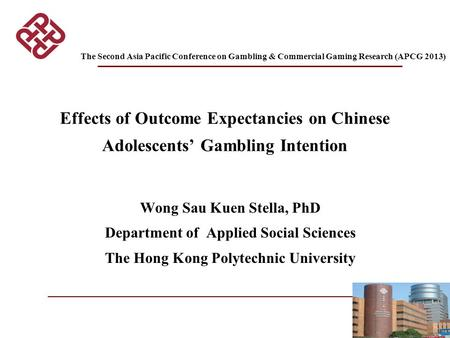 1 Effects of Outcome Expectancies on Chinese Adolescents' Gambling Intention Wong Sau Kuen Stella, PhD Department of Applied Social Sciences The Hong Kong.