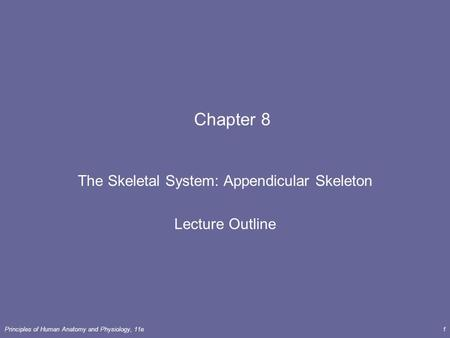 Principles of Human Anatomy and Physiology, 11e1 Chapter 8 The Skeletal System: Appendicular Skeleton Lecture Outline.