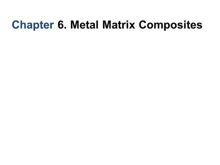 Chapter 6. Metal Matrix Composites. 6. Metal Matrix Composites MMC system : 1. Boron/aluminum 2. Carbon/aluminum 3. Al2O3/Al and Al2O3/Mg 4. SiC/Al 5.