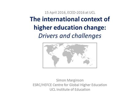 15 April 2016, ECED-2016 at UCL The international context of higher education change: Drivers and challenges Simon Marginson ESRC/HEFCE Centre for Global.