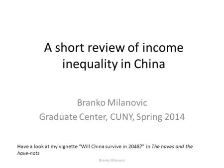 "A short review of income inequality in China Branko Milanovic Graduate Center, CUNY, Spring 2014 Have a look at my vignette ""Will China survive in 2048?"""