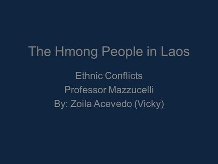 The Hmong People in Laos Ethnic Conflicts Professor Mazzucelli By: Zoila Acevedo (Vicky)