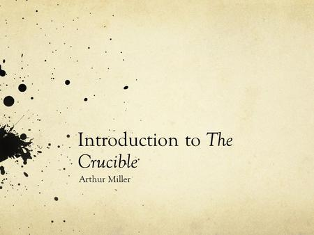 Introduction to The Crucible Arthur Miller. b. New York City, Oct. 17, 1915 His father, Isidore Miller, was a ladies- wear manufacturer and shopkeeper.
