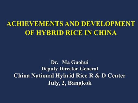 Dr. Ma Guohui Deputy Director General China National Hybrid Rice R & D Center July, 2, Bangkok ACHIEVEMENTS AND DEVELOPMENT OF HYBRID RICE IN CHINA.