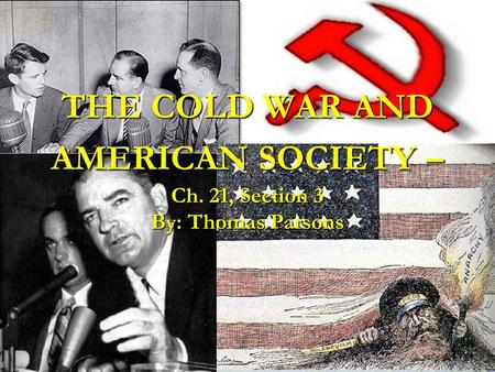 THE COLD WAR AND AMERICAN SOCIETY – Ch. 21, Section 3 By: Thomas Parsons.