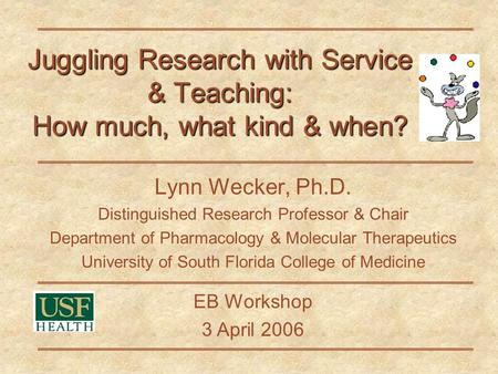Juggling Research with Service & Teaching: How much, what kind & when? Lynn Wecker, Ph.D. Distinguished Research Professor & Chair Department of Pharmacology.