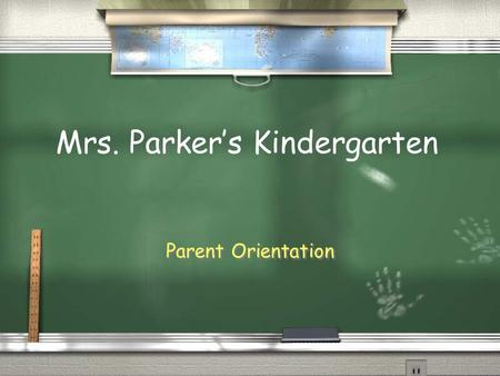 Parent Orientation Mrs. Parker's Kindergarten. Arrival and Dismissal / Students may arrive as early as 7:00 and are to go to the cafeteria until 7:35.
