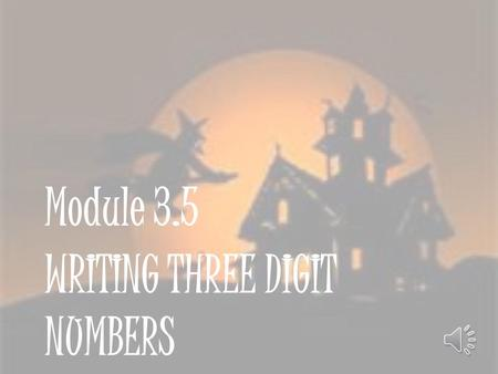 WRITING THREE DIGIT NUMBERS Module 3.5 Writing Three Digit Numbers Listen carefully as I count. I want you to help me today. If you hear me make a mistake,