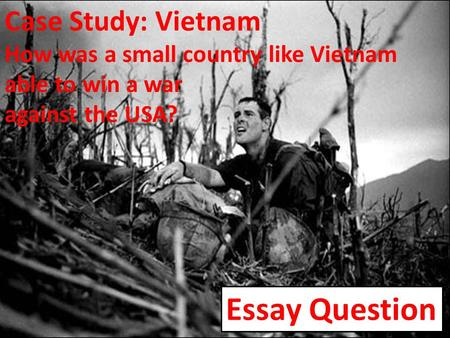 Case Study: Vietnam How was a small country like Vietnam able to win a war against the USA? Essay Question.