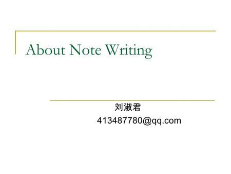 About Note Writing 刘淑君 Characteristics of Note Writing a regular form simplicity in style briefness in form.